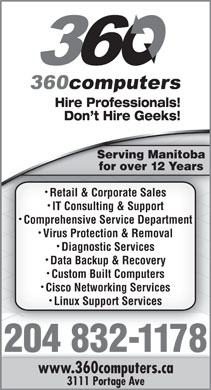 360 Computers (204-832-1178) - Annonce illustrée - Hire Professionals! Don t Hire Geeks! Serving Manitoba for over 12 Yearsfor2 Y over ears Retail & Corporate Sales IT Consulting & Support Comprehensive Service Department Virus Protection & Removal Diagnostic Services Data Backup & Recovery Custom Built Computers Cisco Networking Services Linux Support Services 204 832-1178 www.360computers.ca 3111 Portage Ave