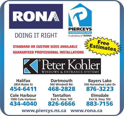 RONA (902-468-2828) - Annonce illustrée - EstimatesFree STANDARD OR CUSTOM SIZES AVAILABLE GUARANTEED PROFESSIONAL INSTALLATIONS Halifax Dartmouth Bayers Lake 2854 Robie St 500 Windmill Rd. 350 Horseshoe Lake Dr Cole Harbour Tantallon Elmsdale Exit 5, Hwy 103 Exit 8, Hwy 102 1000 Cole Harbour www.piercys.ns.ca   www.rona.ca