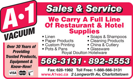 A-1 Vacuum Sales (902-892-5553) - Annonce illustrée - Sales & Service Linen Soaps & Shampoos Paper Products Cleaning Products Custom Printing China & Cutlery Over 30 Years of Pots & Pans Glassware Providing Royal Doulton Hotelware Trusted Products, Equipment & 566-3131892-5553 Know-How! Fax: 628-1982   Toll Free: 1-888-566-3131 www.A1vac.ca 2 Longworth Av, Charlottetown