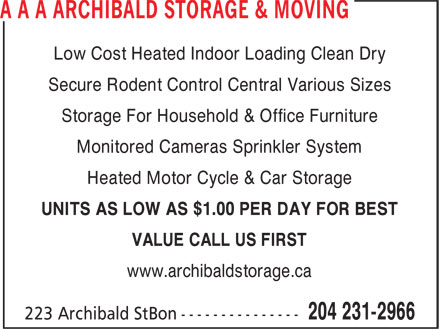 Archibald Storage & Moving (204-231-2966) - Annonce illustrée - Low Cost Heated Indoor Loading Clean Dry Secure Rodent Control Central Various Sizes Storage For Household & Office Furniture Monitored Cameras Sprinkler System Heated Motor Cycle & Car Storage UNITS AS LOW AS $1.00 PER DAY FOR BEST VALUE CALL US FIRST www.archibaldstorage.ca  Low Cost Heated Indoor Loading Clean Dry Secure Rodent Control Central Various Sizes Storage For Household & Office Furniture Monitored Cameras Sprinkler System Heated Motor Cycle & Car Storage UNITS AS LOW AS $1.00 PER DAY FOR BEST VALUE CALL US FIRST www.archibaldstorage.ca