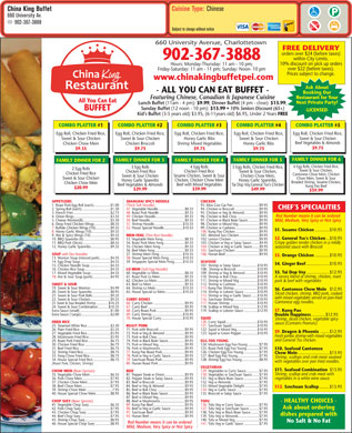 China King Buffet (902-367-3888) - Display Ad - for Private Parties See Menu Guide for Full Menu! All You Can Eat BUFFET - ALL YOU CAN EAT BUFFET - Featuring Chinese, Canadian & Japanese Cuisine Lunch Buffet (11am-4pm): $9.99 Dinner Buffet (4pm-close): $13.99 Sunday Buffet (12 noon-10pm): $13.99 10% Seniors Discount (65+) Kid s Buffet (3-5 years old) $3.95, (6-11years old) $6.95, Under 2 Years FREE FREE DELIVERY orders over $24 (before taxes) within 367-3888 902 City Limits. 10% discount on pick up 660 University Avenue, orders over $22 (before taxes). Charlottetown www.chinakingbuffetpei.com Licensed Book Restaurant