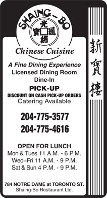 Shaing-Bo Restaurant Ltd (204-775-3577) - Annonce illustrée - A Fine Dining Experience Licensed Dining Room Dine-In PICK-UP DISCOUNT ON CASH PICK-UP ORDERS Catering Available 204-775-3577 204-775-4616 OPEN FOR LUNCH Mon & Tues 11 A.M. - 6 P.M. Wed-Fri 11 A.M. - 9 P.M. Sat & Sun 4 P.M. - 9 P.M. 784 NOTRE DAME at TORONTO ST. Shaing-Bo Restaurant Ltd.