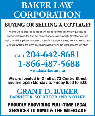 Baker Law Corporation (204-642-8681) - Annonce illustr&eacute;e - BAKER LAW CORPORATION BUYING OR SELLING A COTTAGE? We would be pleased to assist and guide you through the unique issues encountered with the transfer of a cottage or lake property. Whether you are buying or selling private property or transferring a park lease, we are here to help. Visit our website for more information about all of the legal services we offer. CALL204-642-8681 1-866-487-5688 www.bakerlawcorp.ca We are located in Gimli at 72 Centre Street and are open Monday to Friday 9:00 to 5:00 GRANT D. BAKER BARRISTER, SOLICITOR AND NOTARY PROUDLY PROVIDING FULL-TIME LEGAL SERVICES TO GIMLI &amp; THE INTERLAKE BAKER LAW CORPORATION BUYING OR SELLING A COTTAGE? We would be pleased to assist and guide you through the unique issues encountered with the transfer of a cottage or lake property. Whether you are buying or selling private property or transferring a park lease, we are here to help. Visit our website for more information about all of the legal services we offer. CALL204-642-8681 1-866-487-5688 www.bakerlawcorp.ca We are located in Gimli at 72 Centre Street and are open Monday to Friday 9:00 to 5:00 GRANT D. BAKER BARRISTER, SOLICITOR AND NOTARY PROUDLY PROVIDING FULL-TIME LEGAL SERVICES TO GIMLI &amp; THE INTERLAKE