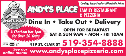 Andy's Place (519-354-8888) - Annonce illustrée - Quality, Tasty Food at Affordable Prices FAMILY RESTAURANT & PIZZERIA Dine In   Take Out   Delivery FAMILY RESTAURANT & PIZZERIA PIZZA, WINGS & PANZEROTT OPEN FOR BREAKFAST A Chatham Hot Spot SAT & SUN 9AM   MON - FRI 10AM for Over 20 Years 419 ST. CLAIR ST519-354-8888 See our www.andysplacepizzeria.com online menu: Quality, Tasty Food at Affordable Prices FAMILY RESTAURANT & PIZZERIA Dine In   Take Out   Delivery FAMILY RESTAURANT & PIZZERIA PIZZA, WINGS & PANZEROTT OPEN FOR BREAKFAST A Chatham Hot Spot SAT & SUN 9AM   MON - FRI 10AM for Over 20 Years 419 ST. CLAIR ST519-354-8888 See our www.andysplacepizzeria.com online menu: