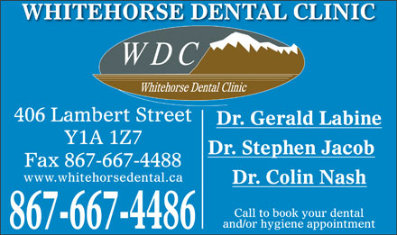 Whitehorse Dental Clinic Inc (867-667-4486) - Display Ad - WHITEHORSE DENTAL CLINIC 406 Lambert Street Dr. Gerald Labine Y1A 1Z7 Dr. Stephen Jacob Fax 867-667-4488 www.whitehorsedental.ca Dr. Colin Nash Call to book your dental and/or hygiene appointment 867-667-4486 Dr. Gerald Labine Y1A 1Z7 Dr. Stephen Jacob Fax 867-667-4488 www.whitehorsedental.ca Dr. Colin Nash Call to book your dental and/or hygiene appointment 867-667-4486 WHITEHORSE DENTAL CLINIC 406 Lambert Street