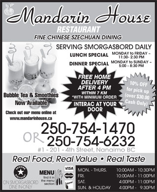 Mandarin House Restaurant (250-754-6232) - Annonce illustrée - RESTAURANT FINE CHINESE SZECHUAN DINING SERVING SMORGASBORD DAILY MONDAY to FRIDAY ~ LUNCH SPECIAL 11:30- 2:30 PM MONDAY to SUNDAY ~ DINNER SPECIAL 5:00 - 8:30 PM FREE HOME DELIVERY 10% OFF AFTER 4 PM for pick up WITHIN 7 KM (over $30.00 Bubble Tea & Smoothies *WITH MINIMUM ORDER Cash Only) Now Available INTERAC AT YOUR DOOR Check out our menu online at www.mandarinhouse.ca 250-754-1470 or 250-754-6232 #1 - 201 - 4th Street, Nanaimo BC Real Food, Real Value   Real Taste MON. - THURS. 10:00AM - 10:30PM FRI. 10:00AM - 11:00PM SAT. 4:00PM - 11:00PM ON SMORGASBORD SUN. & HOLIDAY 4:00PM -   9:30PM DINE IN-ONLY