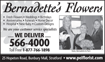 Bernadette's Flowers (902-566-4000) - Display Ad - Fresh Flowers   Weddings   Birthdays Anniversaries   Funerals   Home Decor Hospital   New Baby   Custom Designs We are your customer service specialists WE DELIVER 566-4000 Toll Free 1-877-766-1898 Katie, Bernadette & Pam 25 Hopeton Road, Bunbury Mall, Stratford www.peiflorist.com