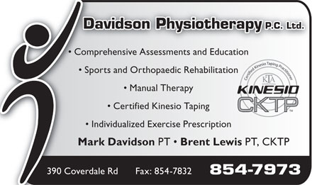 Davidson Physiotherapy P C Ltd (506-854-7973) - Annonce illustrée - Brent Lewis PT, CKTP Fax: 854-7832390 Coverdale Rd 854-7973 Davidson Physiotherapy P.C. Ltd. Comprehensive Assessments and Education Sports and Orthopaedic Rehabilitationn Manual Therapy Certified Kinesio Taping Individualized Exercise Prescription Mark Davidson PT