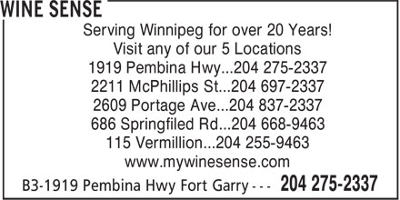 Wine Sense (204-275-2337) - Annonce illustrée - Serving Winnipeg for over 20 Years! Visit any of our 5 Locations 1919 Pembina Hwy...204 275-2337 2211 McPhillips St...204 697-2337 2609 Portage Ave...204 837-2337 686 Springfiled Rd...204 668-9463 115 Vermillion...204 255-9463 www.mywinesense.com  Serving Winnipeg for over 20 Years! Visit any of our 5 Locations 1919 Pembina Hwy...204 275-2337 2211 McPhillips St...204 697-2337 2609 Portage Ave...204 837-2337 686 Springfiled Rd...204 668-9463 115 Vermillion...204 255-9463 www.mywinesense.com