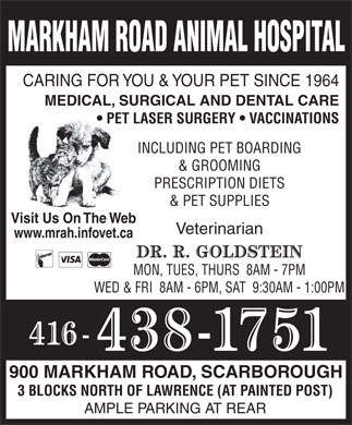 Markham Road Animal Hospital (647-494-3597) - Annonce illustrée - MARKHAM ROAD ANIMAL HOSPITAL CARING FOR YOU & YOUR PET SINCE 1964 MEDICAL, SURGICAL AND DENTAL CARE PET LASER SURGERY   VACCINATIONS INCLUDING PET BOARDING & GROOMING PRESCRIPTION DIETS & PET SUPPLIES Visit Us On The Web Veterinarian www.mrah.infovet.ca MON, TUES, THURS  8AM - 7PM WED & FRI  8AM - 6PM, SAT  9:30AM - 1:00PM 900 MARKHAM ROAD, SCARBOROUGH 3 BLOCKS NORTH OF LAWRENCE (AT PAINTED POST) AMPLE PARKING AT REAR  MARKHAM ROAD ANIMAL HOSPITAL CARING FOR YOU & YOUR PET SINCE 1964 MEDICAL, SURGICAL AND DENTAL CARE PET LASER SURGERY   VACCINATIONS INCLUDING PET BOARDING & GROOMING PRESCRIPTION DIETS & PET SUPPLIES Visit Us On The Web Veterinarian www.mrah.infovet.ca MON, TUES, THURS  8AM - 7PM WED & FRI  8AM - 6PM, SAT  9:30AM - 1:00PM 900 MARKHAM ROAD, SCARBOROUGH 3 BLOCKS NORTH OF LAWRENCE (AT PAINTED POST) AMPLE PARKING AT REAR