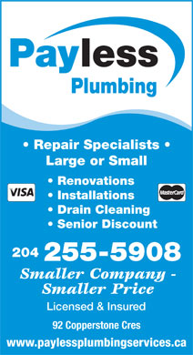 Payless Plumbing (204-255-5908) - Display Ad - lessPay Plumbing Repair Specialists Large or Small Renovations Installations Drain Cleaning Senior Discount 204 255-5908 Smaller Company - Smaller Price Licensed & Insured 92 Copperstone Cres www.paylessplumbingservices.ca