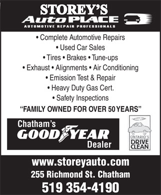 Storey's Auto Place (519-354-4190) - Annonce illustrée - Complete Automotive Repairs Used Car Sales Tires   Brakes   Tune-ups Complete Automotive Repairs Used Car Sales Tires   Brakes   Tune-ups Exhaust   Alignments   Air Conditioning Emission Test & Repair Heavy Duty Gas Cert. Safety Inspections FAMILY OWNED FOR OVER 50 YEARS Chatham s Dealer www.storeyauto.com 255 Richmond St. Chatham 519 354-4190 Exhaust   Alignments   Air Conditioning Emission Test & Repair Heavy Duty Gas Cert. Safety Inspections FAMILY OWNED FOR OVER 50 YEARS Chatham s Dealer www.storeyauto.com 255 Richmond St. Chatham 519 354-4190