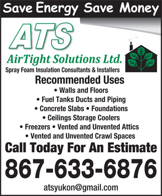 Airtight Solutions Ltd (867-633-6876) - Annonce illustr&eacute;e - Spray Foam Insulation Consultants &amp; Installers Recommended Uses Walls and Floors Fuel Tanks Ducts and Piping Concrete Slabs   Foundations Ceilings Storage Coolers Freezers   Vented and Unvented Attics Vented and Unvented Crawl Spaces Call Today For An Estimate 867-633-6876 atsyukon@gmail.com