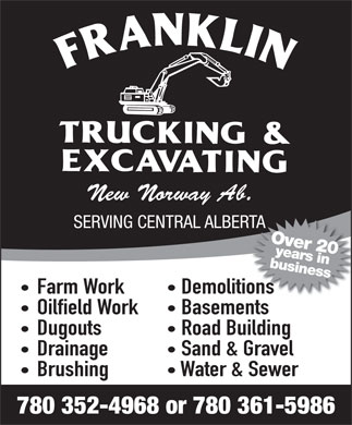 Franklin Trucking &amp; Excavating (780-352-4968) - Annonce illustr&eacute;e - New Norway Ab. SERVING CENTRAL ALBERTATA Over 20years in business Farm Work Demolitionsions Oilfield Work Basements Dugouts Road Building Drainage Sand &amp; Gravel Brushing Water &amp; Sewer 780 352-4968 or 780 361-5986 New Norway Ab. SERVING CENTRAL ALBERTATA Over 20years in business Farm Work Demolitionsions Oilfield Work Basements Dugouts Road Building Drainage Sand &amp; Gravel Brushing Water &amp; Sewer 780 352-4968 or 780 361-5986
