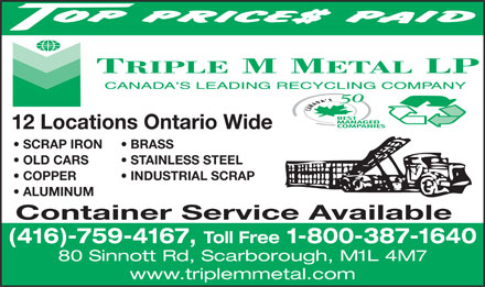 Triple M Metal LP (416-759-4167) - Display Ad - 12 Locations Ontario Wide SCRAP IRON BRASS OLD CARS STAINLESS STEEL COPPER           INDUSTRIAL SCRAP ALUMINUM Container Service Available (416)-759-4167, Toll Free 1-800-387-1640 80 Sinnott Rd, Scarborough, M1L 4M7 www.triplemmetal.com  12 Locations Ontario Wide SCRAP IRON BRASS OLD CARS STAINLESS STEEL COPPER           INDUSTRIAL SCRAP ALUMINUM Container Service Available (416)-759-4167, Toll Free 1-800-387-1640 80 Sinnott Rd, Scarborough, M1L 4M7 www.triplemmetal.com  12 Locations Ontario Wide SCRAP IRON BRASS OLD CARS STAINLESS STEEL COPPER           INDUSTRIAL SCRAP ALUMINUM Container Service Available (416)-759-4167, Toll Free 1-800-387-1640 80 Sinnott Rd, Scarborough, M1L 4M7 www.triplemmetal.com  12 Locations Ontario Wide SCRAP IRON BRASS OLD CARS STAINLESS STEEL COPPER           INDUSTRIAL SCRAP ALUMINUM Container Service Available (416)-759-4167, Toll Free 1-800-387-1640 80 Sinnott Rd, Scarborough, M1L 4M7 www.triplemmetal.com  12 Locations Ontario Wide SCRAP IRON BRASS OLD CARS STAINLESS STEEL COPPER           INDUSTRIAL SCRAP ALUMINUM Container Service Available (416)-759-4167, Toll Free 1-800-387-1640 80 Sinnott Rd, Scarborough, M1L 4M7 www.triplemmetal.com  12 Locations Ontario Wide SCRAP IRON BRASS OLD CARS STAINLESS STEEL COPPER           INDUSTRIAL SCRAP ALUMINUM Container Service Available (416)-759-4167, Toll Free 1-800-387-1640 80 Sinnott Rd, Scarborough, M1L 4M7 www.triplemmetal.com