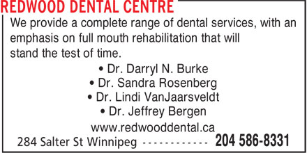 Redwood Dental Centre (204-586-8331) - Display Ad - We provide a complete range of dental services, with an emphasis on full mouth rehabilitation that will stand the test of time. • Dr. Darryl N. Burke • Dr. Sandra Rosenberg • Dr. Lindi VanJaarsveldt • Dr. Jeffrey Bergen www.redwooddental.ca  We provide a complete range of dental services, with an emphasis on full mouth rehabilitation that will stand the test of time. • Dr. Darryl N. Burke • Dr. Sandra Rosenberg • Dr. Lindi VanJaarsveldt • Dr. Jeffrey Bergen www.redwooddental.ca