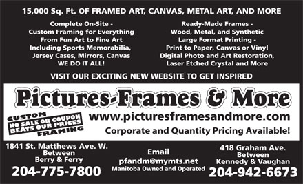 Pictures Frames & More (204-775-7800) - Display Ad - Email Between Berry & Ferry pfandm@mymts.net Kennedy & Vaughan Manitoba Owned and Operated 204-775-7800 204-942-6673 15,000 Sq. Ft. OF FRAMED ART, CANVAS, METAL ART, AND MORE Complete On-Site - Ready-Made Frames - Custom Framing for Everything Wood, Metal, and Synthetic From Fun Art to Fine Art Large Format Printing - Including Sports Memorabilia, Print to Paper, Canvas or Vinyl Jersey Cases, Mirrors, Canvas Digital Photo and Art Restoration, WE DO IT ALL! Laser Etched Crystal and More VISIT OUR EXCITING NEW WEBSITE TO GET INSPIRED Pictures-Frames & More www.picturesframesandmore.com CUSTOM NO SALE OR COUPON FRAMINGBEATS OUR PRICES Corporate and Quantity Pricing Available! 1841 St. Matthews Ave. W. 418 Graham Ave. Email Between Berry & Ferry pfandm@mymts.net Kennedy & Vaughan Manitoba Owned and Operated 204-775-7800 204-942-6673 15,000 Sq. Ft. OF FRAMED ART, CANVAS, METAL ART, AND MORE Complete On-Site - Ready-Made Frames - Custom Framing for Everything Wood, Metal, and Synthetic From Fun Art to Fine Art Large Format Printing - Including Sports Memorabilia, Print to Paper, Canvas or Vinyl Jersey Cases, Mirrors, Canvas Digital Photo and Art Restoration, WE DO IT ALL! Laser Etched Crystal and More VISIT OUR EXCITING NEW WEBSITE TO GET INSPIRED Pictures-Frames & More www.picturesframesandmore.com CUSTOM NO SALE OR COUPON FRAMINGBEATS OUR PRICES Corporate and Quantity Pricing Available! 1841 St. Matthews Ave. W. 418 Graham Ave.