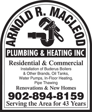 Arnold R. Macleod Plumbing And Heating Inc (902-894-8159) - Display Ad - Residential & Commercial Installation of Buderus Boilers & Other Brands, Oil Tanks, Water Pumps, In-Floor Heating, Pipe Thawing Renovations & New Homes 902-894-8159 Serving the Area for 43 Years Residential & Commercial Installation of Buderus Boilers & Other Brands, Oil Tanks, Water Pumps, In-Floor Heating, Pipe Thawing Renovations & New Homes 902-894-8159 Serving the Area for 43 Years