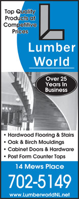 Lumberworld Ltd (709-576-7283) - Display Ad - Top Quality Products at Competitive Prices Over 25 Years In Business Hardwood Flooring & Stairs Oak & Birch Mouldings Cabinet Doors & Hardware Post Form Counter Tops 14 Mews Place 702-5149 www.LumberworldNL.net