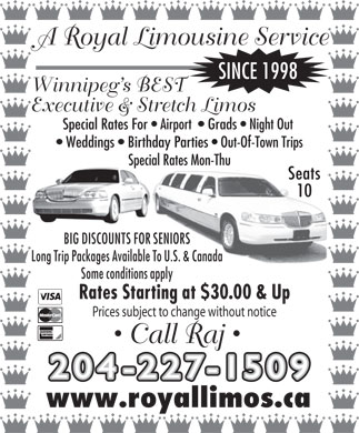 A Royal Limousine Service (204-227-1509) - Annonce illustrée - A Royal Limousine Service SINCE 1998 Winnipeg s BEST Executive & Stretch Limos Special Rates For   Airport    Grads   Night Out Weddings   Birthday Parties   Out-Of-Town Trips Special Rates Mon-Thu Seats 10 BIG DISCOUNTS FOR SENIORS Long Trip Packages Available To U.S. & Canada Some conditions apply Rates Starting at $30.00 & Up Prices subject to change without notice Call Raj 204-227-150 9 www.royallimos.ca