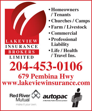 Lakeview Insurance Brokers Ltd (204-453-0106) - Annonce illustrée - Homeowners / Tenants Churches / Camps Farm / Livestock Commercial Professional LAKEVIEW Liability INSURANCE Life / Health BROKERS / Travel Ins. LIMITED 204-453-0106 679 Pembina Hwy www.lakeviewinsurance.com Homeowners / Tenants Churches / Camps Farm / Livestock Commercial Professional LAKEVIEW Liability INSURANCE Life / Health BROKERS / Travel Ins. LIMITED 204-453-0106 679 Pembina Hwy www.lakeviewinsurance.com  Homeowners / Tenants Churches / Camps Farm / Livestock Commercial Professional LAKEVIEW Liability INSURANCE Life / Health BROKERS / Travel Ins. LIMITED 204-453-0106 679 Pembina Hwy www.lakeviewinsurance.com Homeowners / Tenants Churches / Camps Farm / Livestock Commercial Professional LAKEVIEW Liability INSURANCE Life / Health BROKERS / Travel Ins. LIMITED 204-453-0106 679 Pembina Hwy www.lakeviewinsurance.com