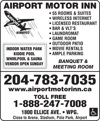 Airport Motor Inn (204-783-7035) - Annonce illustrée - AIRPORT MOTOR INN 55 ROOMS & SUITES WIRELESS INTERNET LICENSED RESTAURANT BAR & VLT S LAUNDROMAT GAME ROOM OUTDOOR PATIO MOVIE RENTALS INDOOR WATER PARK AMPLE PARKING KIDDIE POOL WHIRLPOOL & SAUNA BANQUET & VENDOR OPEN SUNDAY MEETING ROOM 204-783-7035 www.airportmotorinn.ca TOLL FREE 1-888-247-7008 1800 ELLICE AVE.   WPG. AIRPORT MOTOR INN 55 ROOMS & SUITES WIRELESS INTERNET LICENSED RESTAURANT BAR & VLT S LAUNDROMAT GAME ROOM OUTDOOR PATIO Close to Arena, Stadium, Polo Park, Airport MOVIE RENTALS INDOOR WATER PARK AMPLE PARKING KIDDIE POOL WHIRLPOOL & SAUNA VENDOR OPEN SUNDAY MEETING ROOM 204-783-7035 www.airportmotorinn.ca TOLL FREE 1-888-247-7008 1800 ELLICE AVE.   WPG. Close to Arena, Stadium, Polo Park, Airport BANQUET &