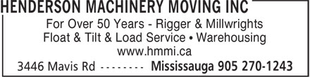 Henderson Machinery Moving Inc (905-270-1243) - Display Ad - For Over 50 Years - Rigger & Millwrights Float & Tilt & Load Service • Warehousing www.hmmi.ca  For Over 50 Years - Rigger & Millwrights Float & Tilt & Load Service • Warehousing www.hmmi.ca  For Over 50 Years - Rigger & Millwrights Float & Tilt & Load Service • Warehousing www.hmmi.ca  For Over 50 Years - Rigger & Millwrights Float & Tilt & Load Service • Warehousing www.hmmi.ca  For Over 50 Years - Rigger & Millwrights Float & Tilt & Load Service • Warehousing www.hmmi.ca  For Over 50 Years - Rigger & Millwrights Float & Tilt & Load Service • Warehousing www.hmmi.ca  For Over 50 Years - Rigger & Millwrights Float & Tilt & Load Service • Warehousing www.hmmi.ca  For Over 50 Years - Rigger & Millwrights Float & Tilt & Load Service • Warehousing www.hmmi.ca  For Over 50 Years - Rigger & Millwrights Float & Tilt & Load Service • Warehousing www.hmmi.ca  For Over 50 Years - Rigger & Millwrights Float & Tilt & Load Service • Warehousing www.hmmi.ca  For Over 50 Years - Rigger & Millwrights Float & Tilt & Load Service • Warehousing www.hmmi.ca  For Over 50 Years - Rigger & Millwrights Float & Tilt & Load Service • Warehousing www.hmmi.ca  For Over 50 Years - Rigger & Millwrights Float & Tilt & Load Service • Warehousing www.hmmi.ca