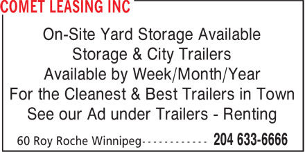 Comet Leasing Inc (204-809-0366) - Annonce illustr&eacute;e - On-Site Yard Storage Available Storage &amp; City Trailers Available by Week/Month/Year For the Cleanest &amp; Best Trailers in Town See our Ad under Trailers - Renting  On-Site Yard Storage Available Storage &amp; City Trailers Available by Week/Month/Year For the Cleanest &amp; Best Trailers in Town See our Ad under Trailers - Renting