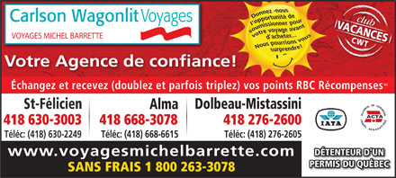 Voyages Michel Barrette (418-668-3078) - Annonce illustr&eacute;e - club Carlson Wagonlit Voyages VACANCESCWT VOYAGES MICHEL BARRETTE Votre Agence de confiance!ce! MC &Eacute;changez et recevez (doublez et parfois triplez) vos points RBC R&eacute;compense s Dolbeau-MistassiniSt-F&eacute;licien Alma 418 630-3003 418 276-2600418 668-3078 T&eacute;l&eacute;c: (418) 630-2249 T&eacute;l&eacute;c: (418) 668-6615 T&eacute;l&eacute;c: (418) 276-2605 D&Eacute;TENTEUR D'UN www.voyagesmichelbarrette.com PERMIS DU QU&Eacute;BEC SANS FRAIS 1 800 263-3078