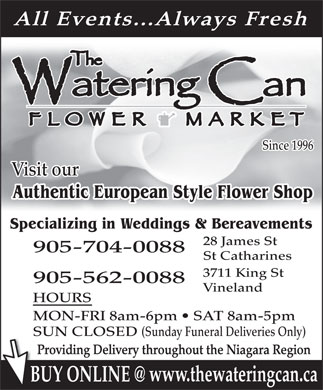 The Watering Can Flower Market (905-704-0088) - Annonce illustr&eacute;e - All Events...Always Fresh Since 1996 Visit our Authentic European Style Flower Shop Specializing in Weddings &amp; Bereavements 28 James St 905-704-0088 St Catharines 3711 King St 905-562-0088 Vineland HOURS MON-FRI 8am-6pm   SAT 8am-5pm SUN CLOSED (Sunday Funeral Deliveries Only) Providing Delivery throughout the Niagara Region www.thewateringcan.ca BUY ONLINE @BU  All Events...Always Fresh Since 1996 Visit our Authentic European Style Flower Shop Specializing in Weddings &amp; Bereavements 28 James St 905-704-0088 St Catharines 3711 King St 905-562-0088 Vineland HOURS MON-FRI 8am-6pm   SAT 8am-5pm SUN CLOSED (Sunday Funeral Deliveries Only) Providing Delivery throughout the Niagara Region www.thewateringcan.ca BUY ONLINE @BU