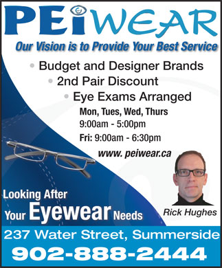 PEiwear (902-888-2444) - Display Ad - Budget and Designer Brands Your Eyewear 2nd Pair Discount Needs Eye Exams Arranged 237 Water Street, Summerside Mon, Tues, Wed, Thurs 902-888-2444 9:00am - 5:00pm Our Vision is to Provide Your Best Service Fri: 9:00am - 6:30pm www. peiwear.cawww Looking After Rick Hughes 9:00am - 5:00pm Fri: 9:00am - 6:30pm www. peiwear.cawww Looking After Rick Hughes Your Eyewear Needs 237 Water Street, Summerside 902-888-2444 Our Vision is to Provide Your Best Service Budget and Designer Brands 2nd Pair Discount Eye Exams Arranged Mon, Tues, Wed, Thurs