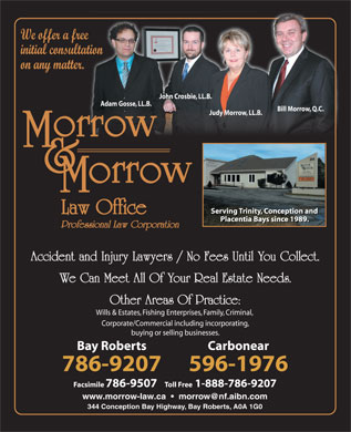 Morrow & Morrow Law Office (1-866-236-9271) - Display Ad - Judy Morrow, LL.B. Serving Trinity, Conception and Placentia Bays since 1989. Professional Law Corporation Accident and Injury Lawyers / No Fees Until You Collect. We Can Meet All Of Your Real Estate Needs. Other Areas Of Practice: Wills & Estates, Fishing Enterprises, Family, Criminal, Corporate/Commercial including incorporating, buying or selling businesses. Bay Roberts Carbonear 786-9207 596-1976 Facsimile 786-9507   Toll Free1-888-786-9207 www.morrow-law.ca     morrow@nf.aibn.com 344 Conception Bay Highway, Bay Roberts, A0A 1G0 We offer a free initial consultation on any matter. John Crosbie, LL.B. Adam Gosse, LL.B. Bill Morrow, Q.C. We offer a free initial consultation on any matter. John Crosbie, LL.B. Adam Gosse, LL.B. Bill Morrow, Q.C. Judy Morrow, LL.B. Serving Trinity, Conception and Placentia Bays since 1989. Professional Law Corporation Accident and Injury Lawyers / No Fees Until You Collect. We Can Meet All Of Your Real Estate Needs. Other Areas Of Practice: Wills & Estates, Fishing Enterprises, Family, Criminal, Corporate/Commercial including incorporating, buying or selling businesses. Bay Roberts Carbonear 786-9207 596-1976 Facsimile 786-9507   Toll Free1-888-786-9207 www.morrow-law.ca     morrow@nf.aibn.com 344 Conception Bay Highway, Bay Roberts, A0A 1G0