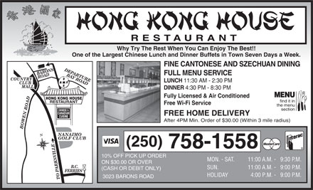 Hong Kong House Restaurant (250-758-1558) - Annonce illustr&eacute;e - RESTAURANT Why Try The Rest When You Can Enjoy The Best!! One of the Largest Chinese Lunch and Dinner Buffets in Town Seven Days a Week. FINE CANTONESE AND SZECHUAN DINING DEPARTURE BARONS ROAD FULL MENU SERVICE BAY ROADBOWEN ROADB.C. LUNCH 11:30 AM - 2:30 PM CLUB MALL DINNER 4:30 PM - 8:30 PM MENU Fully Licensed &amp; Air Conditioned HONG KONG HOUSE find it in RESTAURANT Free Wi-Fi Service the menu section &amp; CHINESE CANADIAN FREE HOME DELIVERY CUISINE After 4PM Min. Order of $30.00 (Within 3 mile radius) GOLF CLUB (250) 758-1558 10% OFF PICK UP ORDER MON. - SAT. 11:00 A.M. - 9:30 P. M. ON $30.00 OR OVER SUN. 11:00 A.M. - 9:00 P. M. (CASH OR DEBIT ONLY) FERRIES COUNTRY HOLIDAY 4:00 P.M. -   9:00 P. M. 3023 BARONS ROAD TO PARKSVILLE NANAIMO