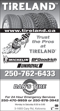 Dan's Tire Service (250-762-6433) - Annonce illustrée - Trust the Pros at 250-762-6433 DAN'S TIRE SERVICE For 24 Hour Emergency Services 250-470-9959 or 250-878-3942 Monday to Saturday 8:30 to 5:00 3-1693 Cary Rd, Kelowna www.tireland.ca 3-1693 Cary Rd, Kelowna Monday to Saturday 8:30 to 5:00 www.tireland.ca Trust the Pros at 250-762-6433 DAN'S TIRE SERVICE For 24 Hour Emergency Services 250-470-9959 or 250-878-3942