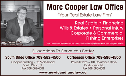 Marc Cooper Law Office (709-582-4500) - Annonce illustrée - Real Estate Financing Wills & Estates Personal Injury Corporate & Commercial Fishing Enterprises Marc Cooper, L.L.B. Free Consultations   No Fees Until You Collect On All Personal Injury Matters   Free Vault Storage For All Wills Your Real Estate Law Firm Barrister, Solicitor & Notary 2 Locations To Serve You Better South Dildo Office 709-582-4500 Carbonear Office 709-596-4500 Powell Plaza ~ 110 Columbus DriveCooper Building ~ 75 Main Road Carbonear, NLSouth Dildo, NL Fax 709-596-4501Fax 709-582-4501 www.newfoundlandlaw.ca Marc Cooper Law Office