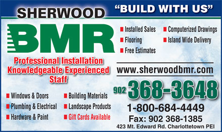 BMR (902-368-3648) - Annonce illustrée - SHERWOODDOOWREHS nn Installed Sales Computerized Drawings nn Flooring Island Wide Delivery Free Estimates Professional Installation www.sherwoodbmr.com Knowledgeable Experienced Staff 902 BUILD WITH US B nn 368-3648 Windows & Doors Building Materials nn Plumbing & Electrical Landscape Products 1-800-684-4449 nn Hardware & Paint Gift Cards Available Fax: 902 368-1385 423 Mt. Edward Rd. Charlottetown PEI