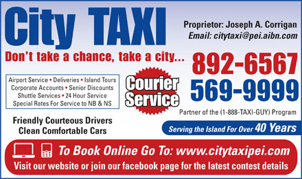 City Taxi (902-892-6567) - Annonce illustrée - Proprietor: Joseph A. Corrigan Email: citytaxi@pei.aibn.com City TAXI Don t take a chance, take a city... 892-6567 Airport Service   Deliveries   Island Tours Courier Corporate Accounts   Senior Discounts Shuttle Services   24 Hour Service 569-9999 Special Rates For Service to NB & NS Service Partner of the (1-888-TAXI-GUY) Program Friendly Courteous Drivers Serving the Island For Over 40 Years Clean Comfortable Cars To Book Online Go To: www.citytaxipei.com Visit our website or join our facebook page for the latest contest details