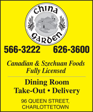 China Garden (902-566-3222) - Annonce illustr&eacute;e - Cuisine Type : Chinese China Garden 96 Queen Street 566-3222 Subject to change without notice Book Restaurant For Private Parties Take-Out Menu Catering Up To 60 People 96 Queen Street, Charlottetown, P.E.I. All Substitutions - Minimum Charge $1.00 566-3222 or 626-3600 Our Chinese food is specially prepared to Free delivery on food orders over $25.00 (not including taxes) within Downtown Charlottetown. your own taste - so any ingredient can be 10% discount on pick-up orders over $25.00 (not including taxes) added or omitted. COMBINATION PLATES A.  9.50 B.  9.50 C.  11.50 D.  11.50 Egg roll with plum sauce Egg roll with plum sauce Sweet and sour chicken Honey garlic spareribs Sweet and sour chicken Honey garlic spareribs Chicken fried rice Beef broccoli Sweet and sour chicken Chicken fried rice COMBINATION DINNERS NO. 1 NO. 2 NO. 3 Egg roll with plum sauce Egg roll with plum sauce Sweet and sour chicken Sweet and sour chicken Chicken chow mein Honey garlic spareribs House special chow mein Chicken fried rice Diced almond chicken Breaded jumbo shrimp Dinner for one person Chicken fried rice 12.95 Chicken fried rice Dinner for two people Dinner for one person24.90 18.35 Dinner for one person19.35 Each additional person Dinner for two people11.95 35.70 Dinner for two people37.70 Each additional person Each additional person18.35 17.35 HOUSE SPECIAL CHOW MEIN SUGGESTED SPECIALTIES (served with soft noodles) - 13.50 Cantonese noodles crowned with shrimp, ham, sliced chicken MOO GOO GUY PAN - 13.25 and Chinese vegetables. Cubes of chicken white meat saut&eacute;ed with assorted Chinese vegetables. CHOW SUM KEW - 17.25 Combination cubes of chicken white meat, deep sea scallops and CHOW HOY SIN - 19.75 whole jumbo shrimp, saut&eacute;ed with hearts of fresh Chinese vegetables. Combination of lobster meat, fresh shrimp and deep sea scallops, saut&eacute;ed with Chinese vegetables. This is a real treat for seafood lovers. SZECHUAN FOOD (Hot and Spicy) PAH GUY - 14.75 Breaded chicken breast prepared with water chestnuts, HOT AND SOUR SOUP - 4.95 mushrooms and Chinese greens. SZECHUAN BEEF - 13.50 WATT GUY FAN - 11.50 Sliced tender beef, delicately saut&eacute;ed in our special sauce Sliced chicken with mushroom and all kinds of and stir fried with Chinese vegetables. Chinese vegetables. Served with steamed rice. SAUT&Eacute;ED SHRIMP SZECHUAN STYLE - 18.50 * BUTTERFLY SHRIMP - 14.95 SZECHUAN NOODLE - 13.50 Jumbo shrimp reinforced with bacon, expertly pan fried, served with chicken fried rice and mushroom sauce on the side. MA-PO S BEAN CURD - 11.50 Bean curd cooked in minced pork and garlic in spicy hot sauce. BREADED JUMBO SHRIMP - 11.25 Selected jumbo shrimp done in egg batter, deep fried KUNG PAO CHICKEN - 13.50 and served with sweet and sour sauce on the side. Diced chicken breast, pan fried with Chinese greens, water chestnuts, and mushrooms in our special szechuan sauce. MOO GOO HAR PAN - 14.50 Fresh jumbo shrimp saut&eacute;ed with mushroom and Chinese vegetables. KUNG PAO SHRIMP - 14.95 Delicious whole jumbo shrimp stir fried with fresh CHICKEN ROLLS - 13.95 vegetables and delicately saut&eacute;ed with spicy hot sauce. Thinly sliced breast of chicken  rolled with ham, almond and water chestnut deep fried in batter. Served with Chinese greens. Subject To Change