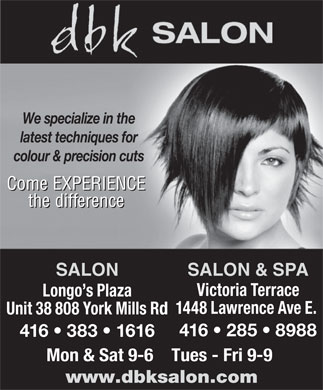 DBK Salon (416-383-1616) - Annonce illustr&eacute;e - We specialize in the latest techniques for colour &amp; precision cuts Come EXPERIENCE the difference SALON SALON &amp; SPA Victoria Terrace Longo s Plaza 1448 Lawrence Ave E. Unit 38 808 York Mills Rd 416   285   8988 416   383   1616 Mon &amp; Sat 9-6    Tues - Fri 9-9 www.dbksalon.com We specialize in the latest techniques for colour &amp; precision cuts Come EXPERIENCE the difference SALON SALON &amp; SPA Victoria Terrace Longo s Plaza 1448 Lawrence Ave E. Unit 38 808 York Mills Rd 416   285   8988 416   383   1616 Mon &amp; Sat 9-6    Tues - Fri 9-9 www.dbksalon.com