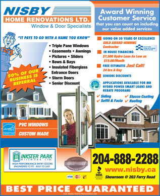 Nisby Home Renovations Ltd (204-888-2288) - Display Ad - Award Winning Customer Service that you can count on including Window & Door Specialists our value added services IT PAYS TO GO WITH A NAME YOU KNOW GOING ON 30 YEARS OF EXCELLENCE GOLD AWARD WINNING Triple Pane Windows Contractor Casements   Awnings IN HOUSE FINANCING $7,500 Hydro Loan As Low as Pictures   Sliders Manitoba Home Builders $15.00/Month Bows & Bays Association FREE ESTIMATES Just Call! Insulated Fiberglass 24 hrs A Day Entrance Doors SENIORS DISCOUNTS 50% OF OUR Storm Doors BUSINESS IS APPLICATIONS AVAILABLE FOR MB Senior Discount REFERRAL HYDRO POWER SMART LOANS AND REBATE PROGRAMS Siding Stucco Coating Soffit & Facia Roofing PVC WINDOWS CUSTOM MADE 204-888-2288 www.nisby.ca Showroom @ 203 Ferry Road BEST PRICE GUARANTEED A.E. Nisby Home Renovation Ltd Award Winning Customer Service that you can count on including Window & Door Specialists our value added services IT PAYS TO GO WITH A NAME YOU KNOW GOING ON 30 YEARS OF EXCELLENCE GOLD AWARD WINNING Triple Pane Windows Contractor Casements   Awnings IN HOUSE FINANCING $7,500 Hydro Loan As Low as Pictures   Sliders Manitoba Home Builders $15.00/Month Bows & Bays Association FREE ESTIMATES Just Call! Insulated Fiberglass 24 hrs A Day Entrance Doors SENIORS DISCOUNTS 50% OF OUR Storm Doors BUSINESS IS APPLICATIONS AVAILABLE FOR MB Senior Discount REFERRAL HYDRO POWER SMART LOANS AND REBATE PROGRAMS Siding Stucco Coating Soffit & Facia Roofing PVC WINDOWS CUSTOM MADE 204-888-2288 www.nisby.ca Showroom @ 203 Ferry Road BEST PRICE GUARANTEED A.E. Nisby Home Renovation Ltd