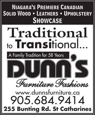 Dunn's Bestway Furniture (905-684-9414) - Display Ad - Niagara s Premiere Canadian Solid Wood   Leathers   Upholstery Showcase Traditional to Transi tional... A Family Tradition for 58 Years Furniture Fashions www.dunnsfurniture.ca 905.684.9414 255 Bunting Rd. St Catharines  Niagara s Premiere Canadian Solid Wood   Leathers   Upholstery Showcase Traditional to Transi tional... A Family Tradition for 58 Years Furniture Fashions www.dunnsfurniture.ca 905.684.9414 255 Bunting Rd. St Catharines  Niagara s Premiere Canadian Solid Wood   Leathers   Upholstery Showcase Traditional to Transi tional... A Family Tradition for 58 Years Furniture Fashions www.dunnsfurniture.ca 905.684.9414 255 Bunting Rd. St Catharines  Niagara s Premiere Canadian Solid Wood   Leathers   Upholstery Showcase Traditional to Transi tional... A Family Tradition for 58 Years Furniture Fashions www.dunnsfurniture.ca 905.684.9414 255 Bunting Rd. St Catharines