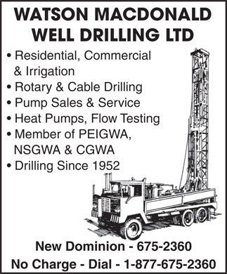 Watson MacDonald Well Drilling Ltd (902-675-2360) - Display Ad - WATSON MACDONALD WELL DRILLING LTDLL DRILLING LTD Residential, Commercialtial, Commercial &amp; Irrigationon Rotary &amp; Cable Drilling&amp; Cable Drilling Pump Sales &amp; Serviceles &amp; Service Heat Pumps, Flow Testingmps, Flow Testing Member of PEIGWA,of PEIGWA, NSGWA &amp; CGWA CGWA Drilling Since 1952ince 1952 New Dominion - 675-2360Dominion - 675-2360 No Charge - Dial - 1-877-675-2360