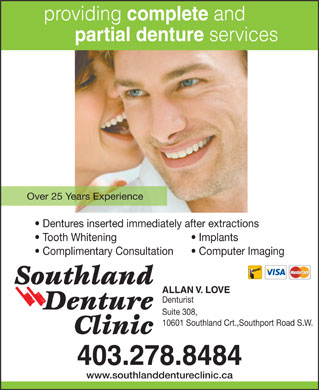 Southland Denture Clinic (403-798-0821) - Display Ad - providing complete and partial denture services Over 25 Years Experience Dentures inserted immediately after extractions Tooth Whitening Implants Complimentary Consultation Computer Imaging ALLAN V. LOVE Denturist Suite 308, 10601 Southland Crt.,Southport Road S.W. 403.278.8484 www.southlanddentureclinic.ca