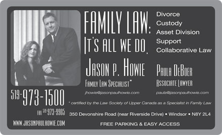 Howie Jason Paul Law Office (519-800-7718) - Annonce illustrée - Divorce Custody Asset Division Support Collaborative Law paula@jasonpaulhowie.com jhowie@jasonpaulhowie.com 350 Devonshire Road (near Riverside Drive)   Windsor   N8Y 2L4 FREE PARKING & EASY ACCESS