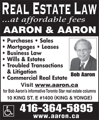 Aaron & Aaron (416-364-5895) - Annonce illustrée - ...at affordable fees Purchases   Sales Mortgages   Leases Business Law Wills & Estates Troubled Transactions & Litigation Bob Aaron Commercial Real Estate Visit www.aaron.ca for Bob Aaron s informative Toronto Star real estate columns ( ) 10 KING ST. E #1400 KING & YONGE 416-364-5895 www.aaron.ca  ...at affordable fees Purchases   Sales Mortgages   Leases Business Law Wills & Estates Troubled Transactions & Litigation Bob Aaron Commercial Real Estate Visit www.aaron.ca for Bob Aaron s informative Toronto Star real estate columns ( ) 10 KING ST. E #1400 KING & YONGE 416-364-5895 www.aaron.ca  ...at affordable fees Purchases   Sales Mortgages   Leases Business Law Wills & Estates Troubled Transactions & Litigation Bob Aaron Commercial Real Estate Visit www.aaron.ca for Bob Aaron s informative Toronto Star real estate columns ( ) 10 KING ST. E #1400 KING & YONGE 416-364-5895 www.aaron.ca  ...at affordable fees Purchases   Sales Mortgages   Leases Business Law Wills & Estates Troubled Transactions & Litigation Bob Aaron Commercial Real Estate Visit www.aaron.ca for Bob Aaron s informative Toronto Star real estate columns ( ) 10 KING ST. E #1400 KING & YONGE 416-364-5895 www.aaron.ca