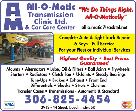 "All-O-Matic Transmission Clinic Ltd (780-871-9056) - Annonce illustrée - All-O-Matic ""We Do Things Right, Transmission All-O-Matically"" Clinic Ltd. all.o.matic@sasktel.net & Car Care Center Complete Auto & Light Truck Repair 6 Bays - Full Service For your Fleet or Individual Services Highest Quality   Best Prices Guaranteed Mounts   Alternators   Lube, Oil & Filters   Ball Joints   Flywheels Starters   Radiators   Clutch Fan   U-Joints   Steady Bearings Tune-Ups   Brakes   Exhaust   Front End Differentials   Shocks   Struts   Clutches Transfer Cases   Transmissions - Automatic & Standard 306-825-4454 3912 - 44 Street, Lloydminster, SK"