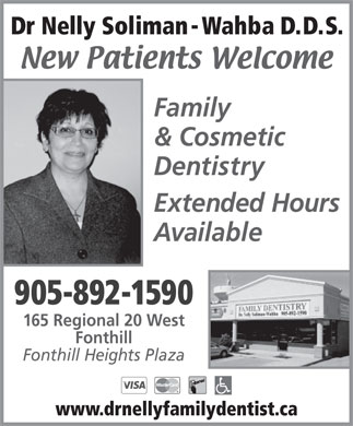Soliman-Wahba Nelly Dr (289-273-9957) - Display Ad - Dr Nelly Soliman -Wahba D.D.S. Family & Cosmetic Dentistry Extended Hours Available 905-892-1590 165 Regional 20 West Fonthill Fonthill Heights Plaza www.drnellyfamilydentist.ca Dr Nelly Soliman -Wahba D.D.S. Family & Cosmetic Dentistry Extended Hours Available 905-892-1590 165 Regional 20 West Fonthill Fonthill Heights Plaza www.drnellyfamilydentist.ca  Dr Nelly Soliman -Wahba D.D.S. Family & Cosmetic Dentistry Extended Hours Available 905-892-1590 165 Regional 20 West Fonthill Fonthill Heights Plaza www.drnellyfamilydentist.ca