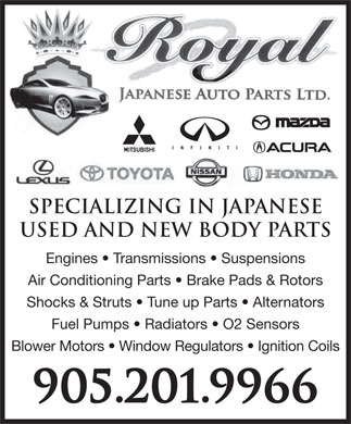 Royal Japanese Auto Parts (905-201-9966) - Display Ad - Specializing IN Japanese Used and New Body Parts Engines   Transmissions   Suspensions Air Conditioning Parts   Brake Pads &amp; Rotors Shocks &amp; Struts   Tune up Parts   Alternators Fuel Pumps   Radiators   O2 Sensors Blower Motors   Window Regulators   Ignition Coils 905.201.9966