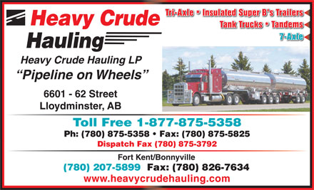 Heavy Crude Hauling LP (780-875-5358) - Display Ad - Tri-Axle  Insulated Super B's Trailers * Heavy Crude Tank Trucks  Tandems * 7-Axle Hauling Heavy Crude Hauling LP Pipeline on Wheels 6601 - 62 Street Lloydminster, AB Toll Free 1-877-875-5358 Ph: (780) 875-5358   Fax: (780) 875-5825 Dispatch Fax (780) 875-3792 Fort Kent/Bonnyville (780) 207-5899  Fax: (780) 826-7634 www.heavycrudehauling.com