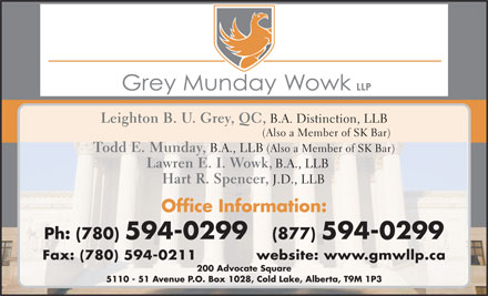Grey Munday Wowk LLP (780-594-0299) - Annonce illustr&eacute;e - Leighton B. U. Grey, QC, B.A. Distinction, LLB (Also a Member of SK Bar) Todd E. Munday, B.A., LLB (Also a Member of SK Bar) Lawren E. I. Wowk, B.A., LLB Hart R. Spencer, J.D., LLB Office Information: Ph: (780) 594-0299   (877) 594-0299 Fax: (780) 594-0211            website: ww w.gmwllp.ca 200 Advocate Square 5110 - 51 Avenue P.O. Box 1028, Cold Lake, Alberta, T9M 1P3